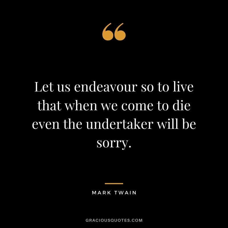 Let us endeavour so to live that when we come to die even the undertaker will be sorry.