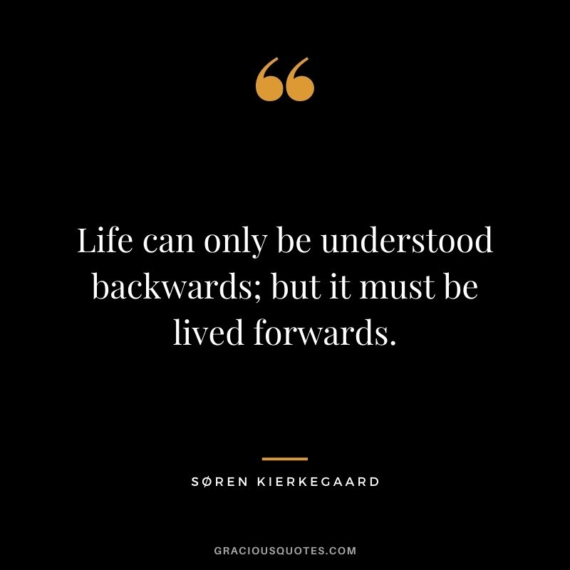 Life can only be understood backwards; but it must be lived forwards. - Søren Kierkegaard