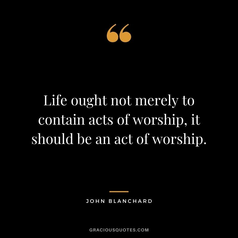 Life ought not merely to contain acts of worship, it should be an act of worship. - John Blanchard
