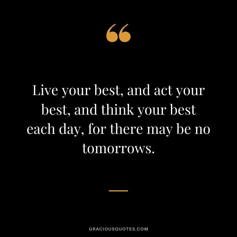 Live your best, and act your best, and think your best each day, for there may be no tomorrows.