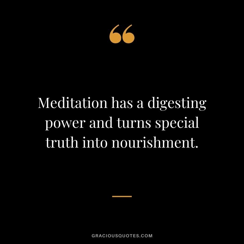Meditation has a digesting power and turns special truth into nourishment.