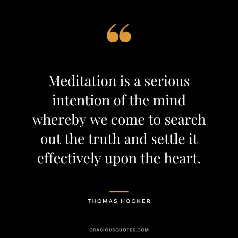Meditation is a serious intention of the mind whereby we come to search out the truth and settle it effectively upon the heart. - Thomas Hooker