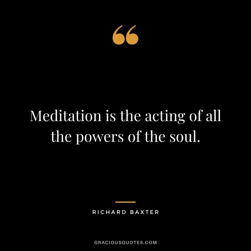 Meditation is the acting of all the powers of the soul. - Richard Baxter