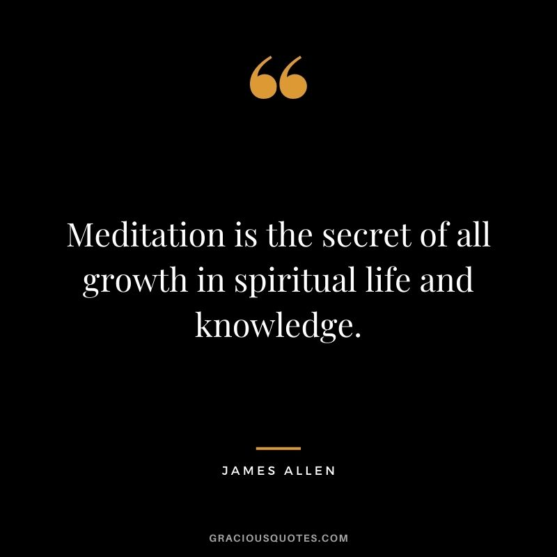 Meditation is the secret of all growth in spiritual life and knowledge. - James Allen