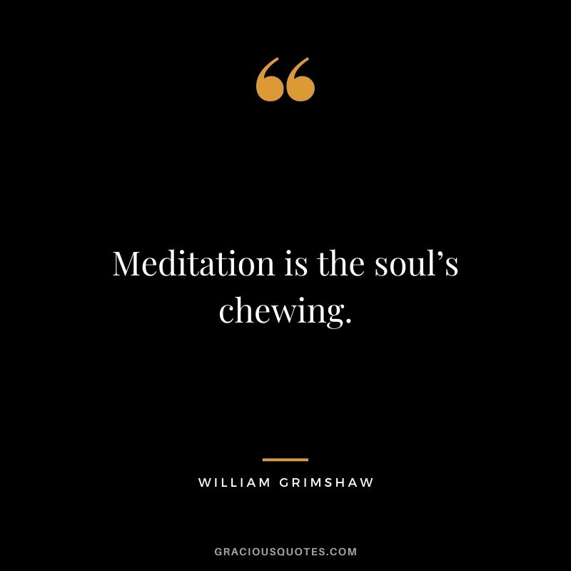 Meditation is the soul's chewing. - William Grimshaw