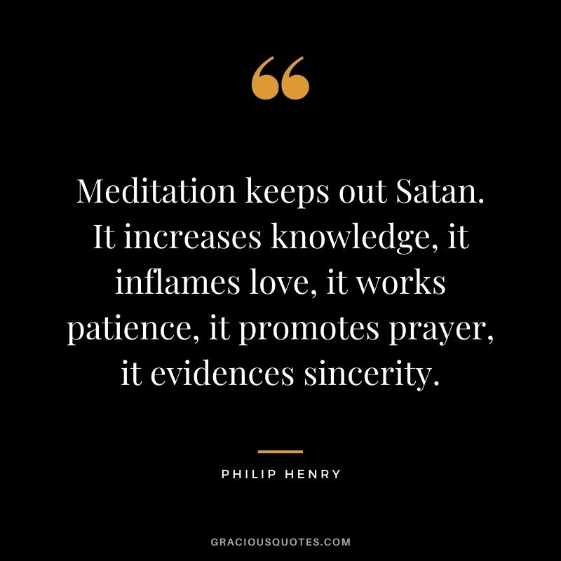 Meditation keeps out Satan. It increases knowledge, it inflames love, it works patience, it promotes prayer, it evidences sincerity. - Philip Henry