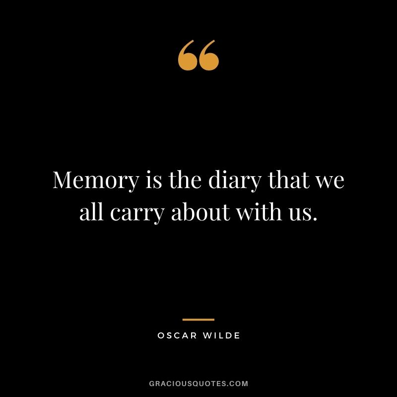 Memory is the diary that we all carry about with us. - Oscar Wilde