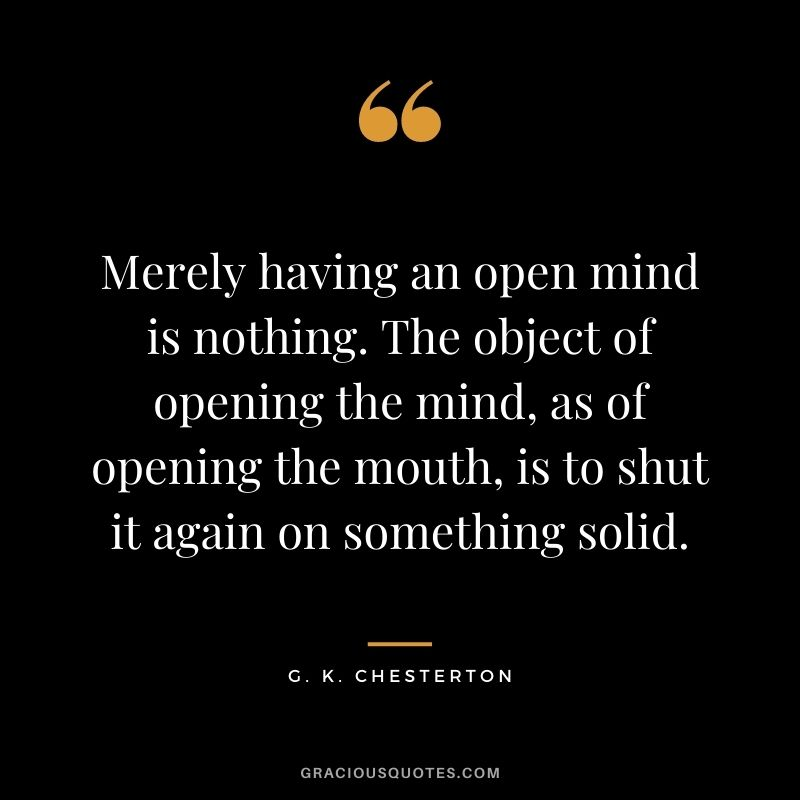 Merely having an open mind is nothing. The object of opening the mind, as of opening the mouth, is to shut it again on something solid. - G. K. Chesterton