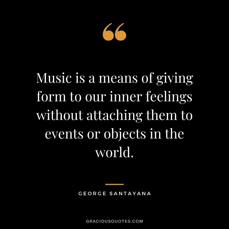Music is a means of giving form to our inner feelings without attaching them to events or objects in the world. - George Santayana