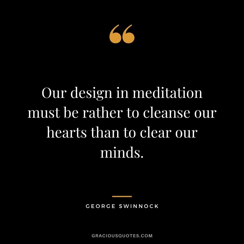 Our design in meditation must be rather to cleanse our hearts than to clear our minds. - George Swinnock