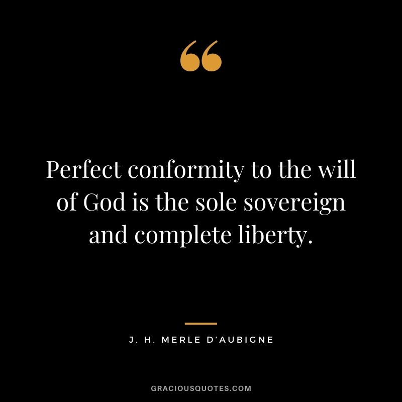 Perfect conformity to the will of God is the sole sovereign and complete liberty. - J. H. Merle D'Aubigne