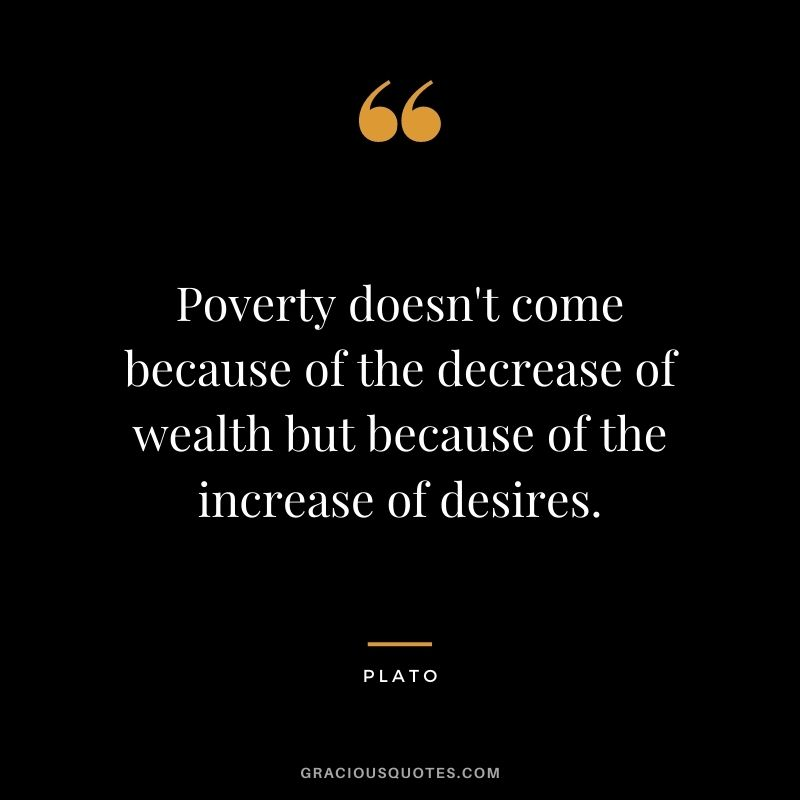 Poverty doesn't come because of the decrease of wealth but because of the increase of desires.