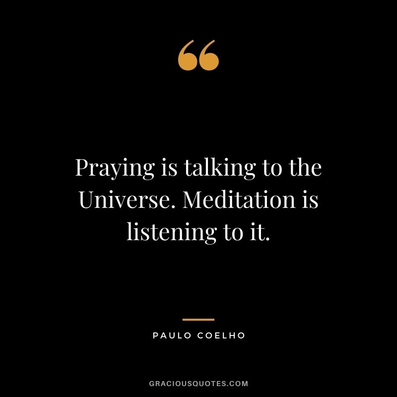 Praying is talking to the Universe. Meditation is listening to it. - Paulo Coelho