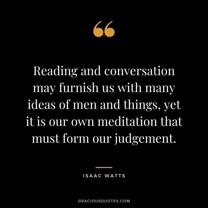 Reading and conversation may furnish us with many ideas of men and things, yet it is our own meditation that must form our judgement. - Isaac Watts