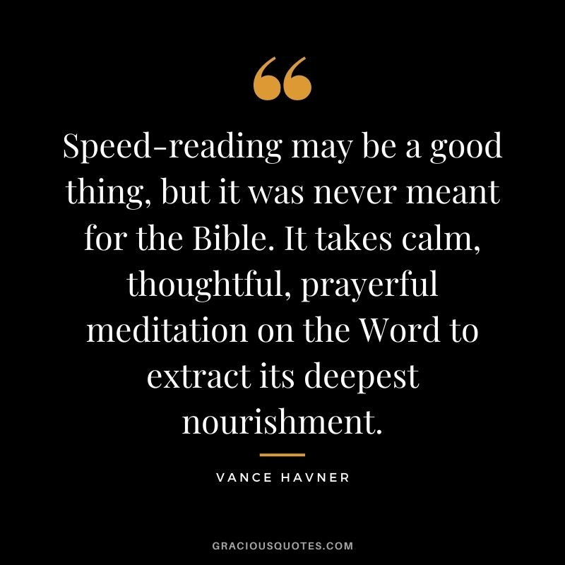Speed-reading may be a good thing, but it was never meant for the Bible. It takes calm, thoughtful, prayerful meditation on the Word to extract its deepest nourishment. - Vance Havner