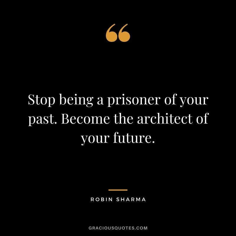 Stop being a prisoner of your past. Become the architect of your future. - Robin Sharma