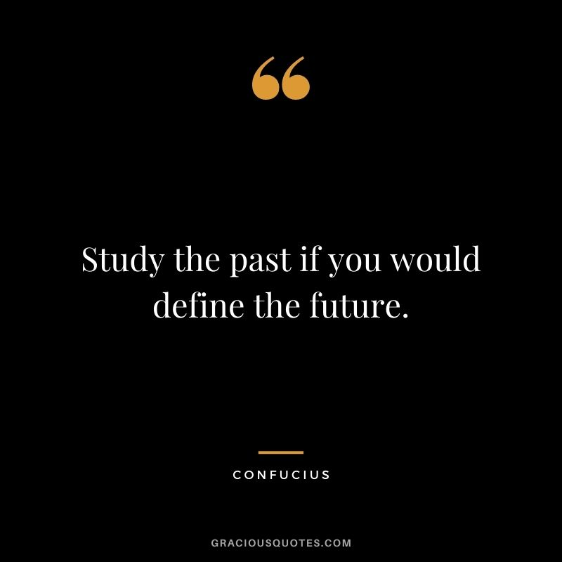 Study the past if you would define the future. – Confucius