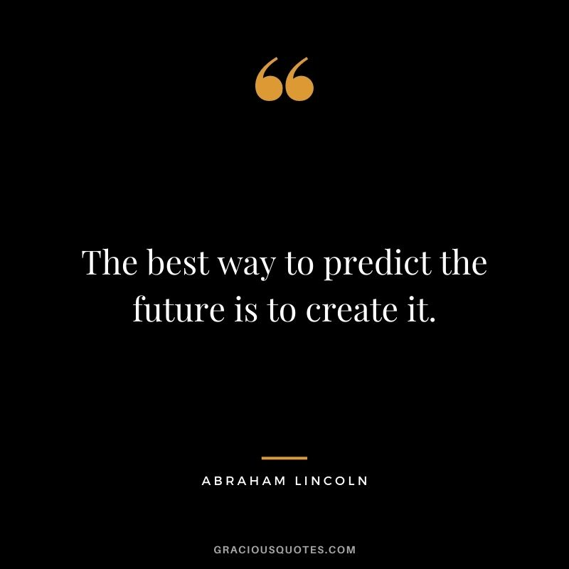 The best way to predict the future is to create it. – Abraham Lincoln