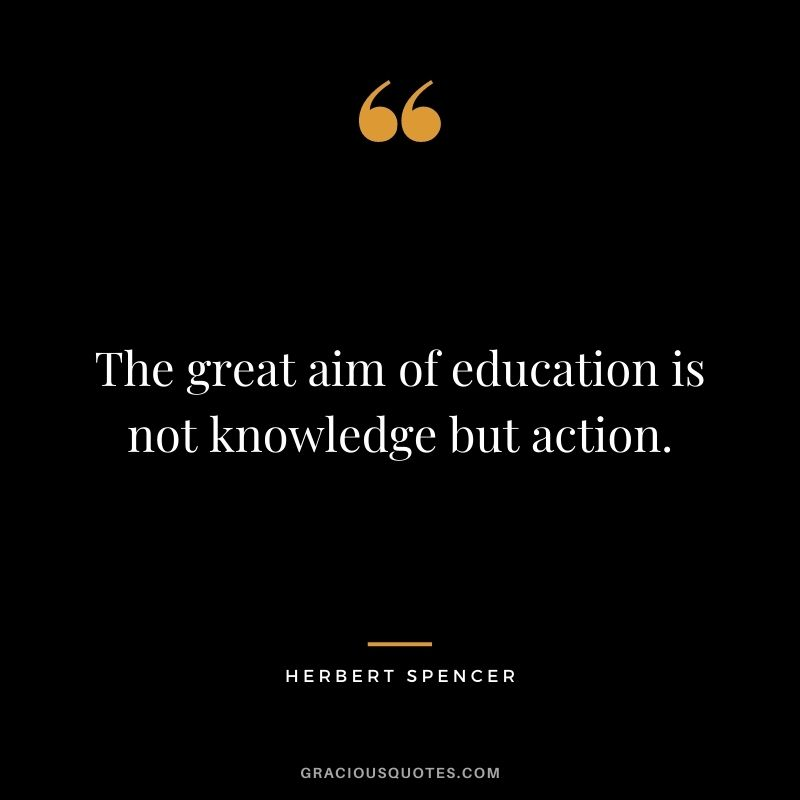 The great aim of education is not knowledge but action. - Herbert Spencer