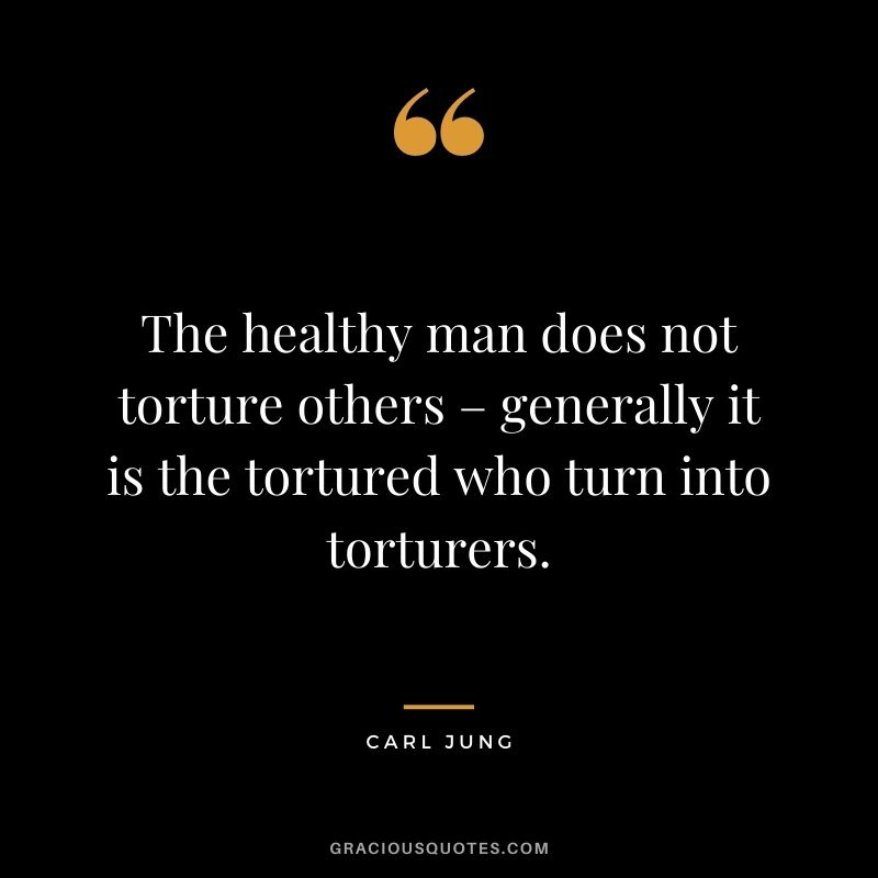 The healthy man does not torture others – generally it is the tortured who turn into torturers.