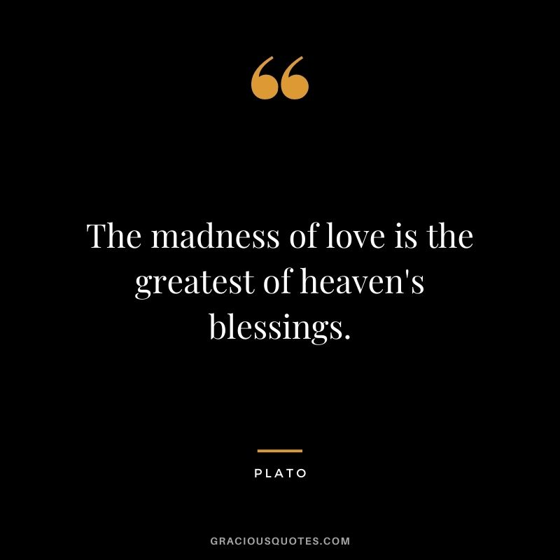 The madness of love is the greatest of heaven's blessings.