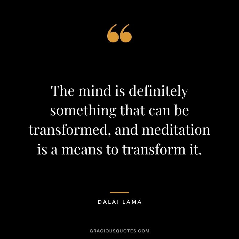 The mind is definitely something that can be transformed, and meditation is a means to transform it. - Dalai Lama