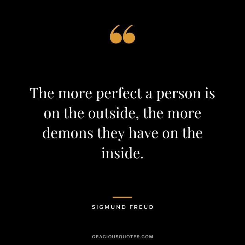 The more perfect a person is on the outside, the more demons they have on the inside.