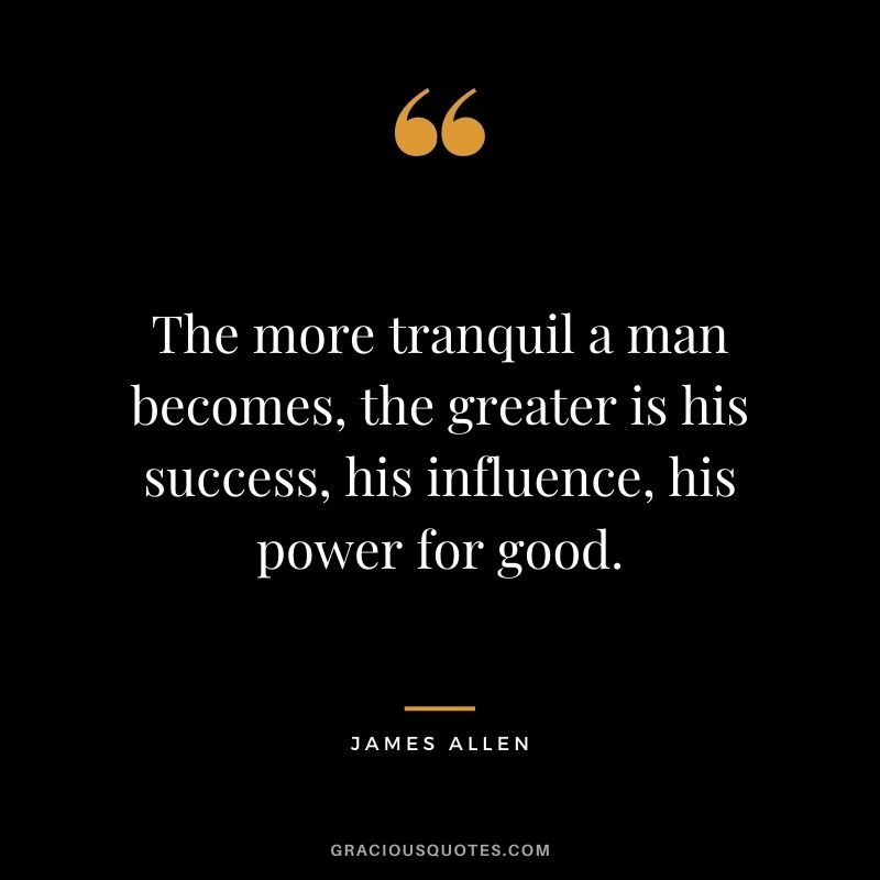 The more tranquil a man becomes, the greater is his success, his influence, his power for good. - James Allen