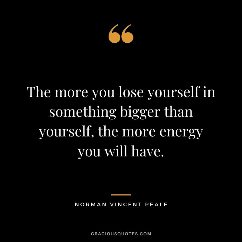 The more you lose yourself in something bigger than yourself, the more energy you will have.