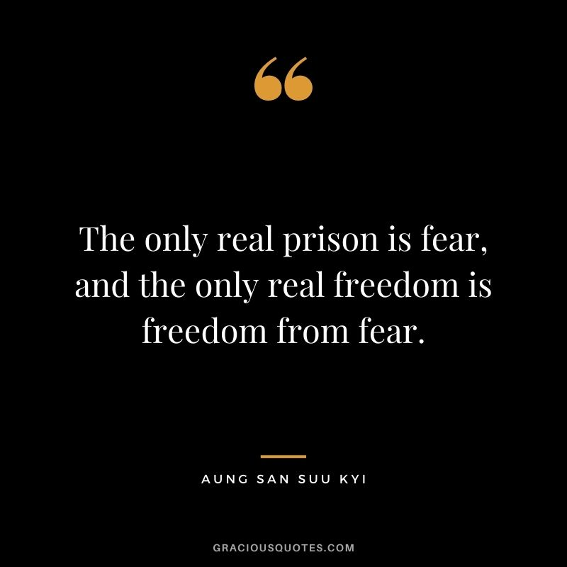 The only real prison is fear, and the only real freedom is freedom from fear. - Aung San Suu Kyi