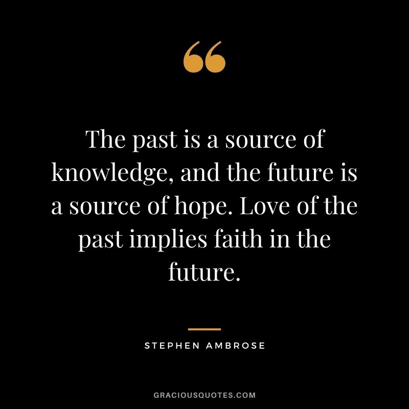 The past is a source of knowledge, and the future is a source of hope. Love of the past implies faith in the future. – Stephen Ambrose