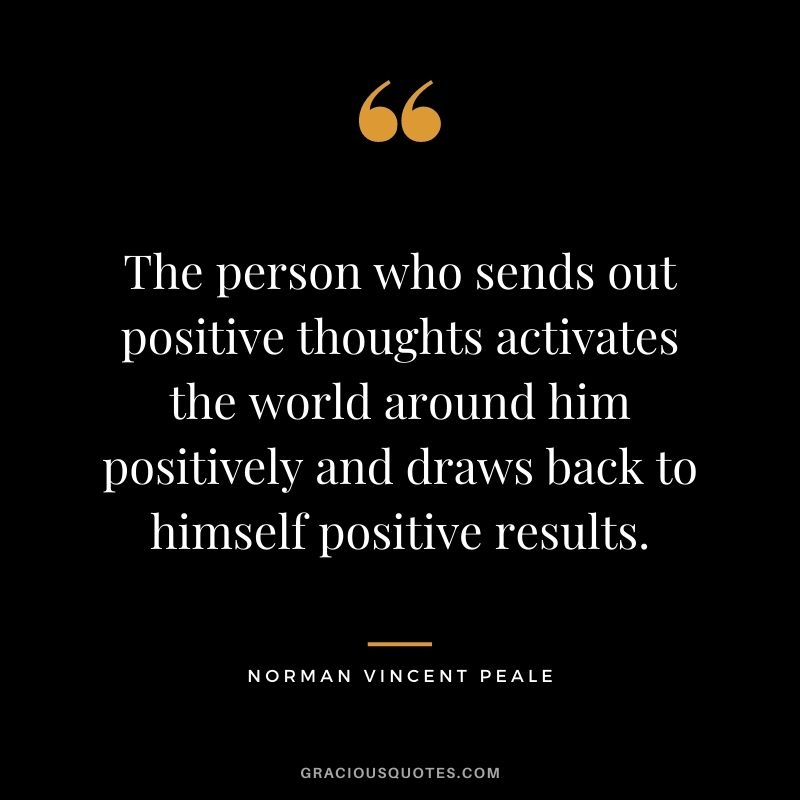 The person who sends out positive thoughts activates the world around him positively and draws back to himself positive results.