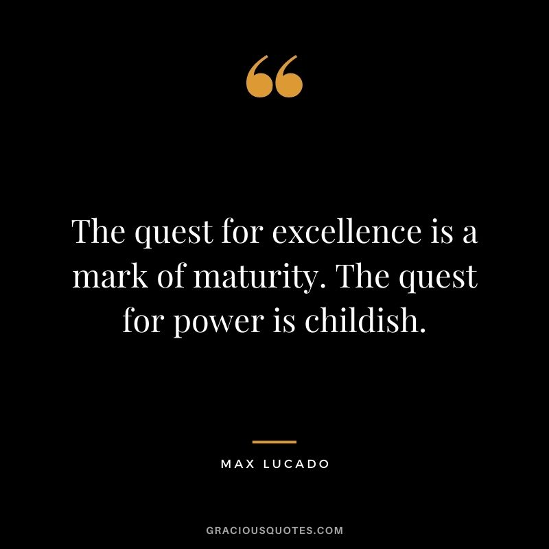 The quest for excellence is a mark of maturity. The quest for power is childish. - Max Lucado