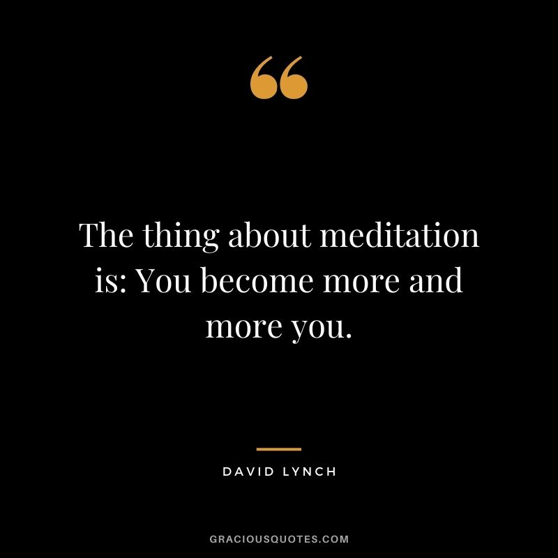 The thing about meditation is: You become more and more you. - David Lynch