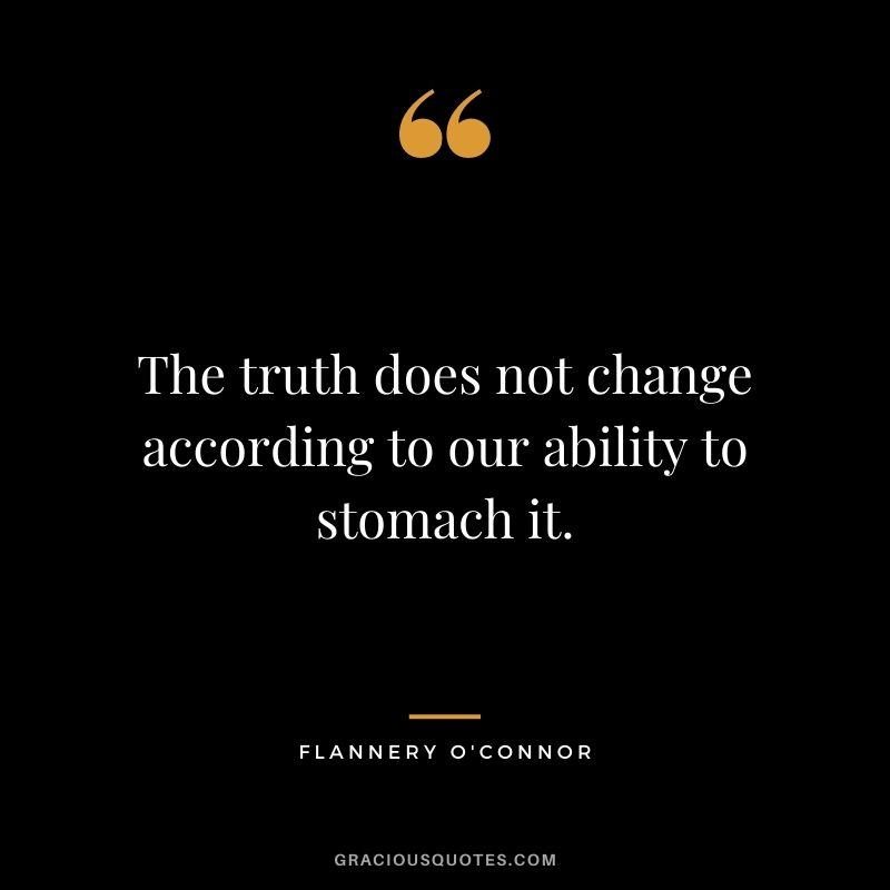 The truth does not change according to our ability to stomach it. - Flannery O'Connor