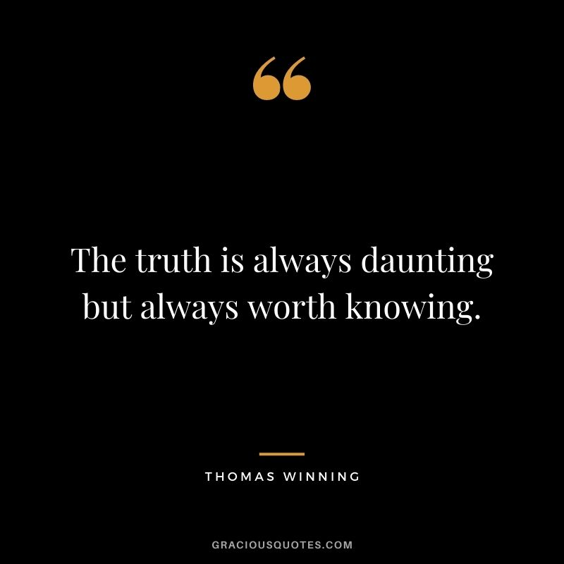 The truth is always daunting but always worth knowing. - Thomas Winning