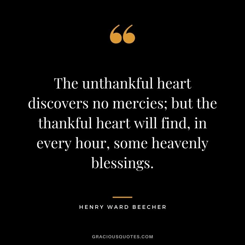 The unthankful heart discovers no mercies; but the thankful heart will find, in every hour, some heavenly blessings. - Henry Ward Beecher