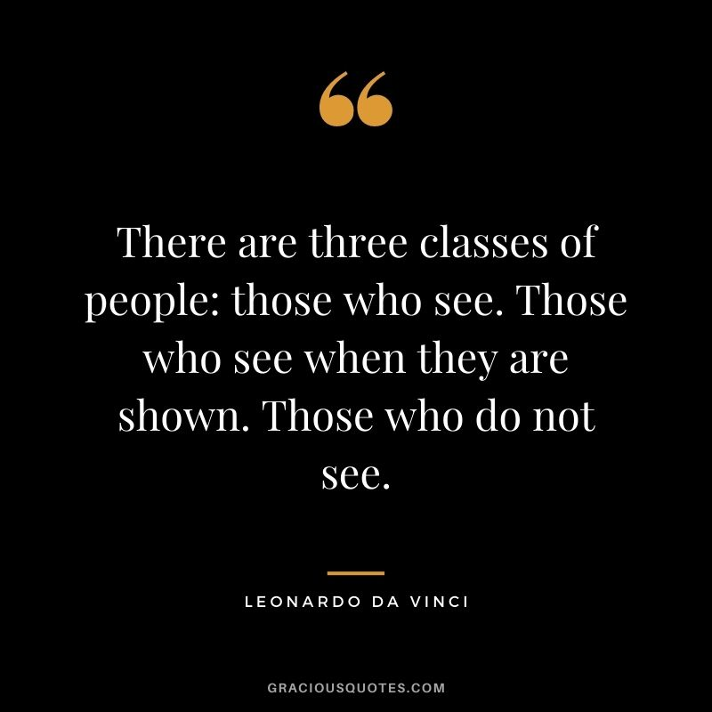 There are three classes of people: those who see. Those who see when they are shown. Those who do not see.