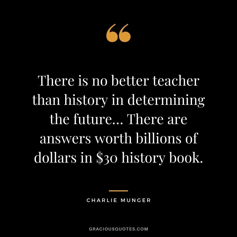 There is no better teacher than history in determining the future… There are answers worth billions of dollars in $30 history book. - Charlie Munger