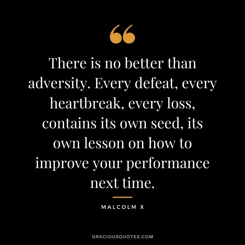 There is no better than adversity. Every defeat, every heartbreak, every loss, contains its own seed, its own lesson on how to improve your performance next time. - Malcolm X