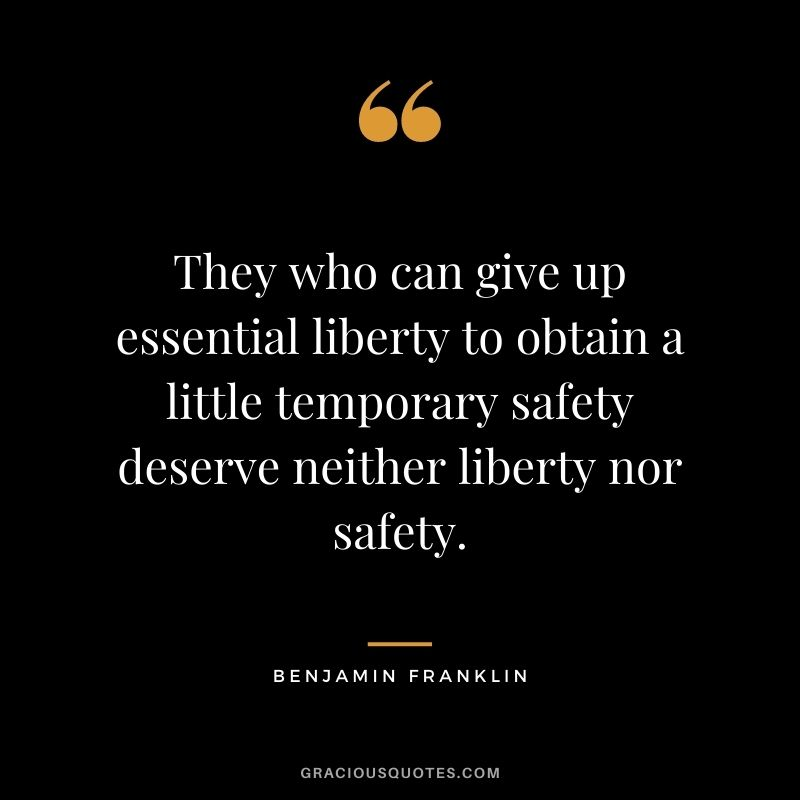 They who can give up essential liberty to obtain a little temporary safety deserve neither liberty nor safety. - Benjamin Franklin