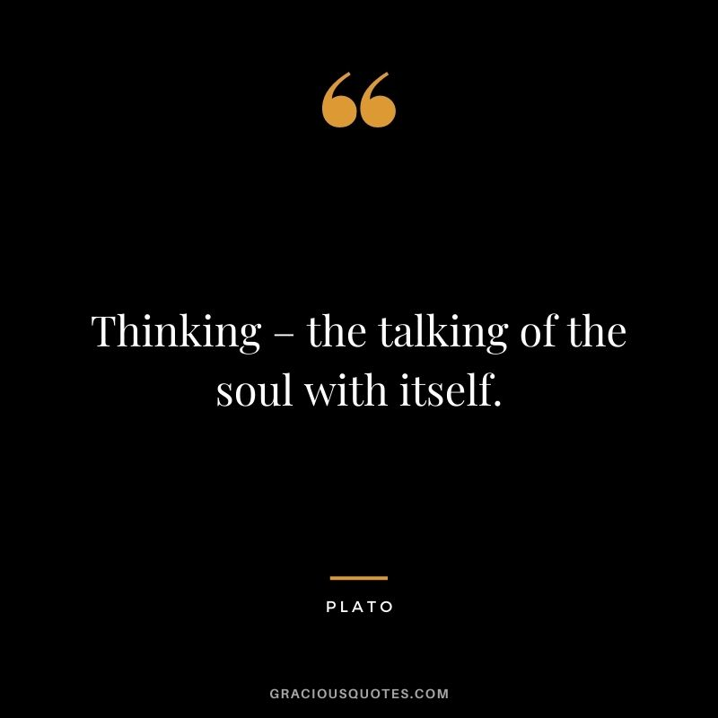 Thinking – the talking of the soul with itself.