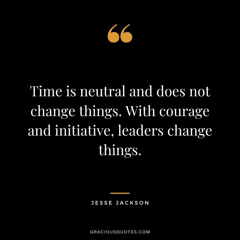 Time is neutral and does not change things. With courage and initiative, leaders change things. - Jesse Jackson