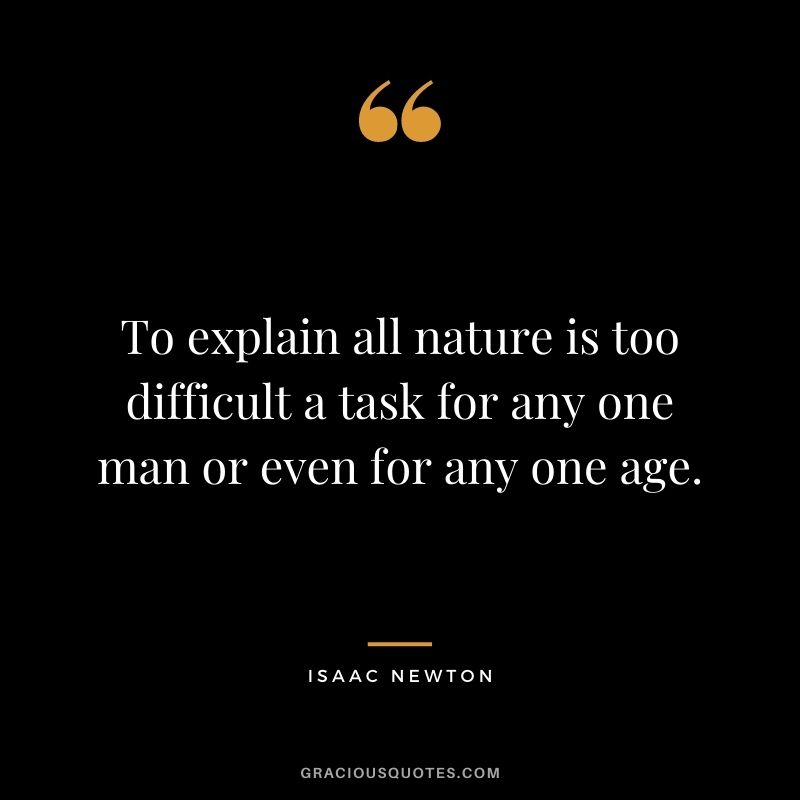 To explain all nature is too difficult a task for any one man or even for any one age.
