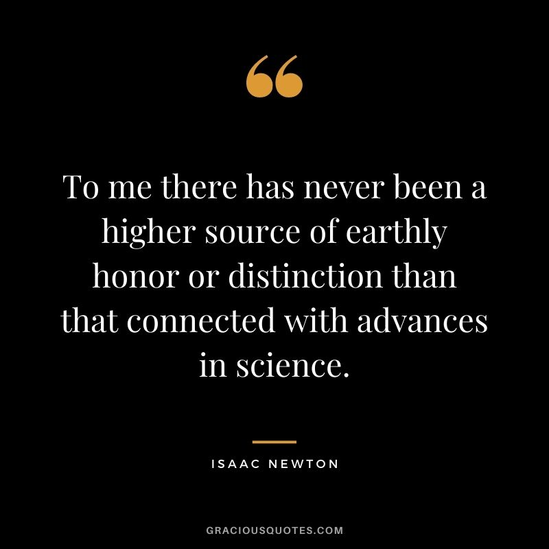 To me there has never been a higher source of earthly honor or distinction than that connected with advances in science.