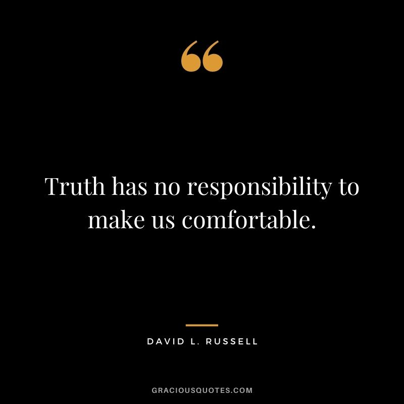 Truth has no responsibility to make us comfortable. - David L. Russell