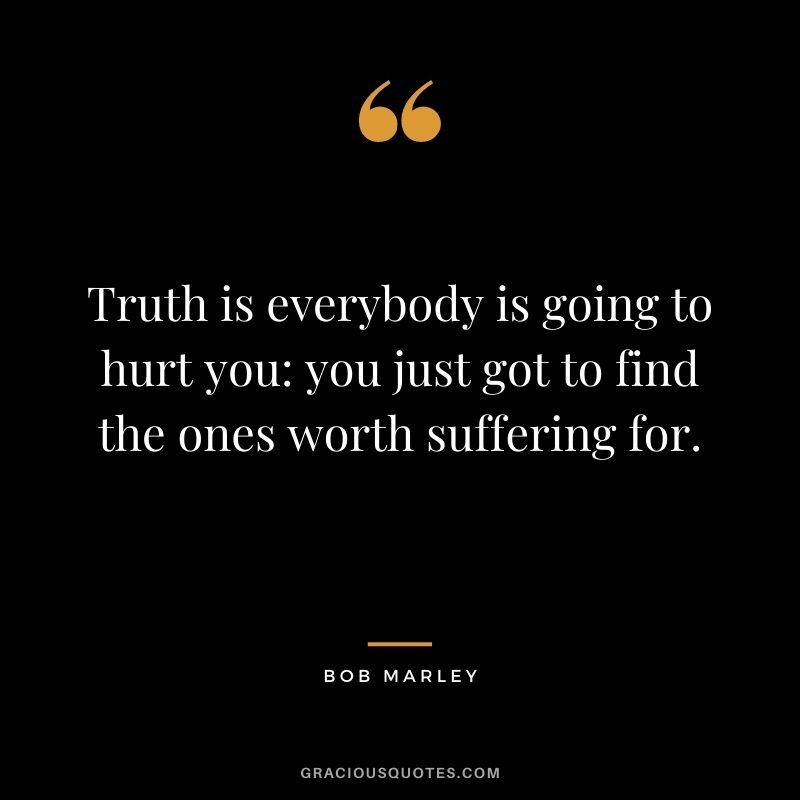 Truth is everybody is going to hurt you: you just got to find the ones worth suffering for. - Bob Marley