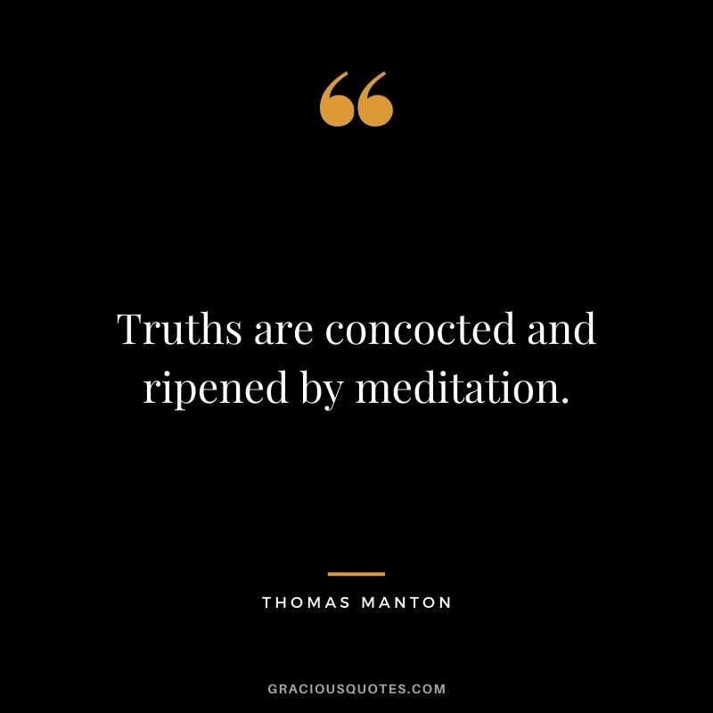Truths are concocted and ripened by meditation. - Thomas Manton