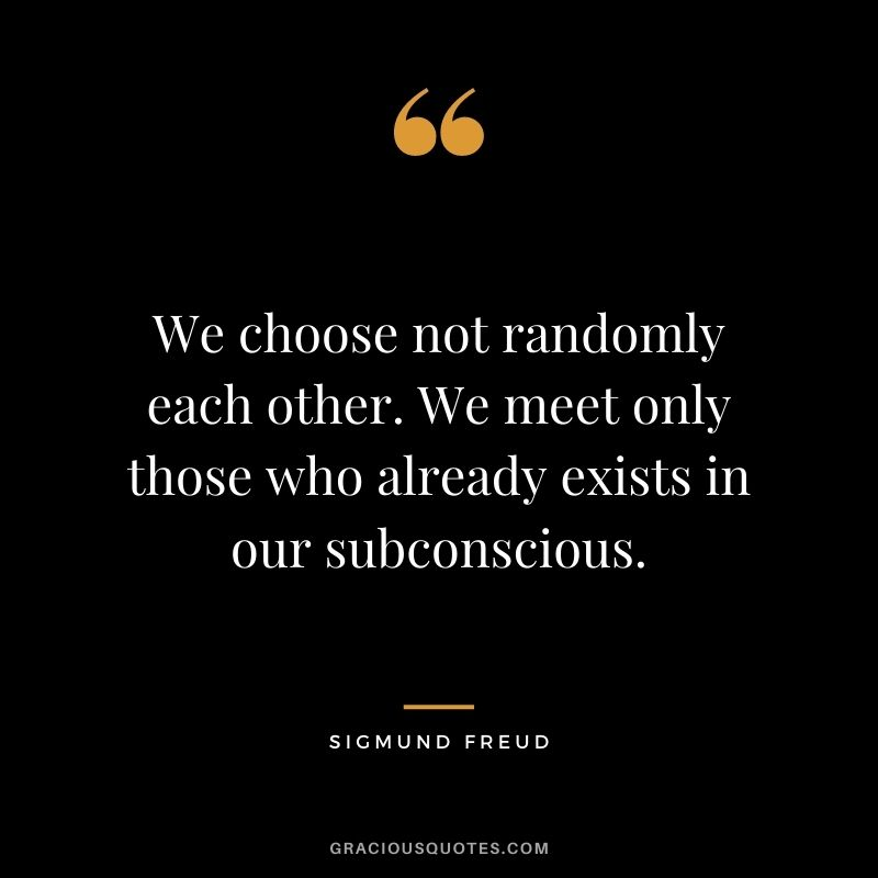 We choose not randomly each other. We meet only those who already exists in our subconscious.