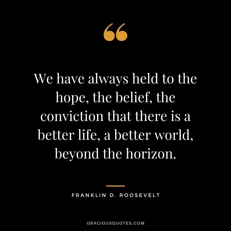 We have always held to the hope, the belief, the conviction that there is a better life, a better world, beyond the horizon. - Franklin D. Roosevelt